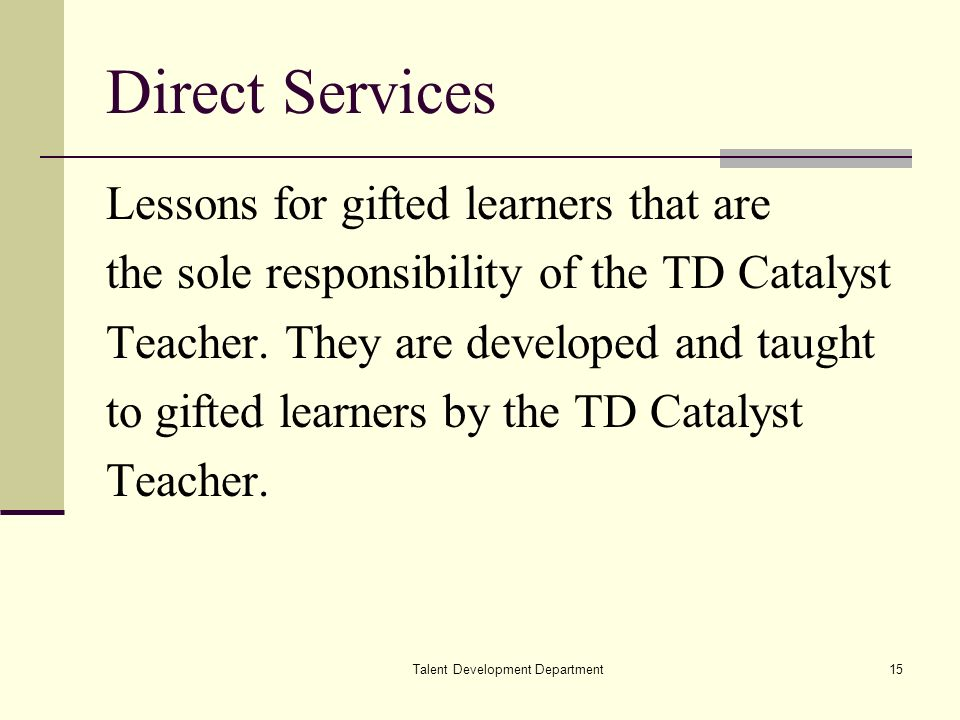 Talent Development Department15 Direct Services Lessons for gifted learners that are the sole responsibility of the TD Catalyst Teacher.