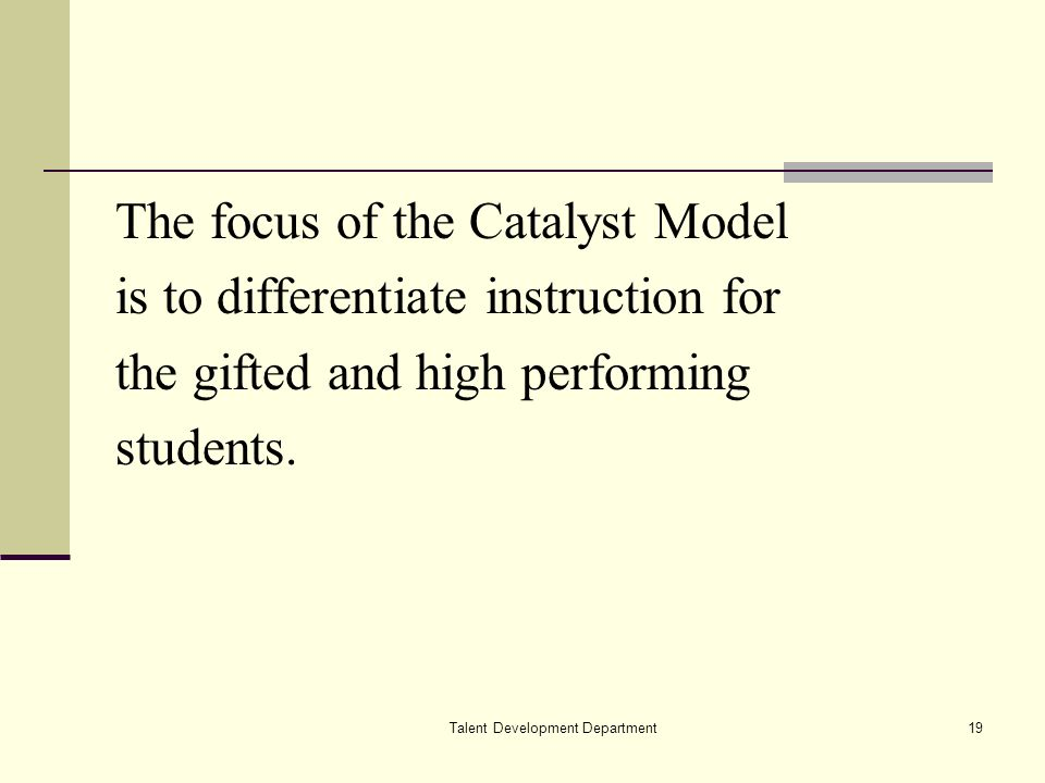 Talent Development Department19 The focus of the Catalyst Model is to differentiate instruction for the gifted and high performing students.
