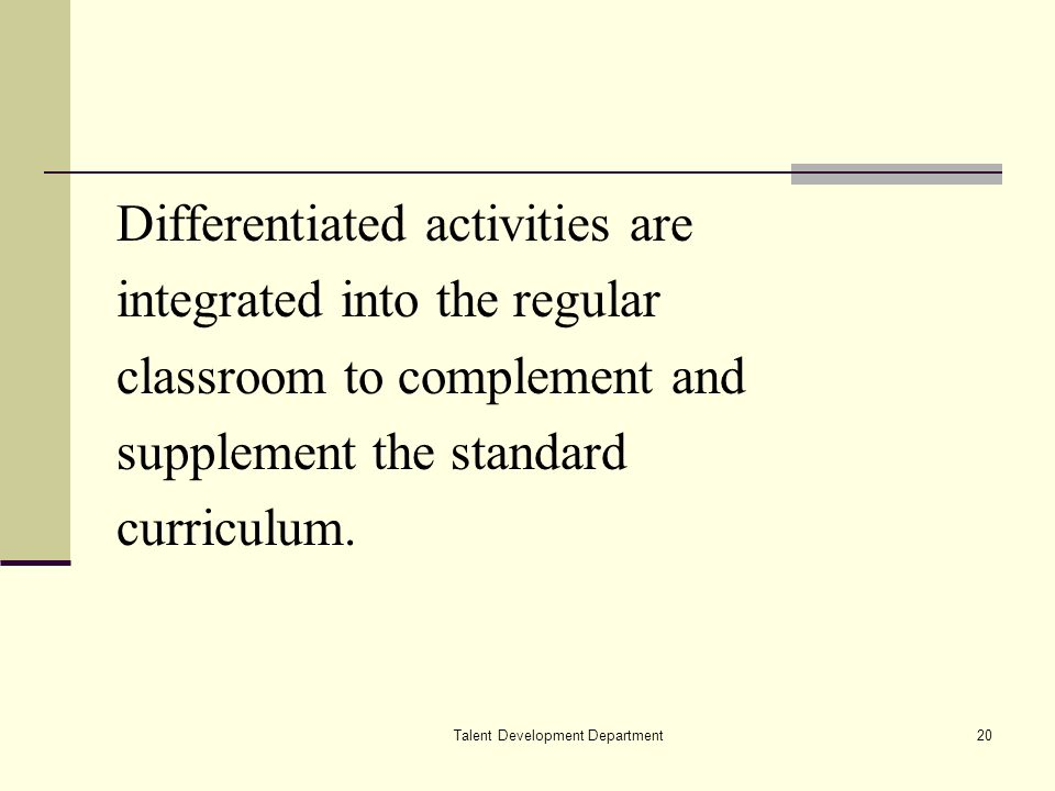Talent Development Department20 Differentiated activities are integrated into the regular classroom to complement and supplement the standard curriculum.