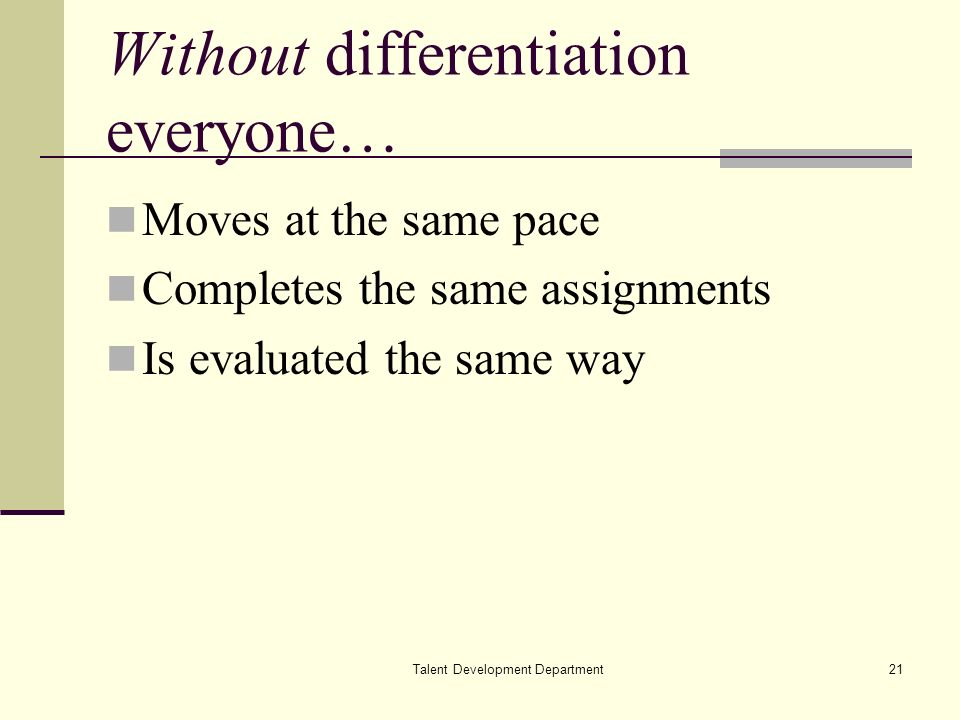 Talent Development Department21 Without differentiation everyone… Moves at the same pace Completes the same assignments Is evaluated the same way