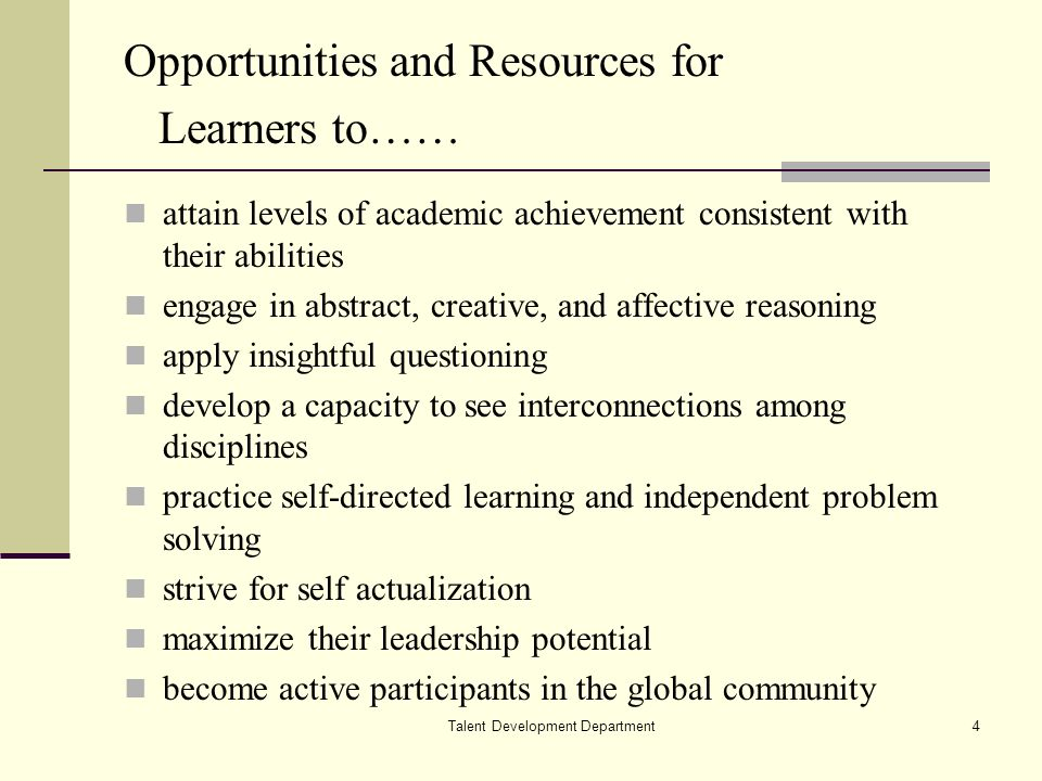 Talent Development Department4 Opportunities and Resources for Learners to…… attain levels of academic achievement consistent with their abilities engage in abstract, creative, and affective reasoning apply insightful questioning develop a capacity to see interconnections among disciplines practice self-directed learning and independent problem solving strive for self actualization maximize their leadership potential become active participants in the global community