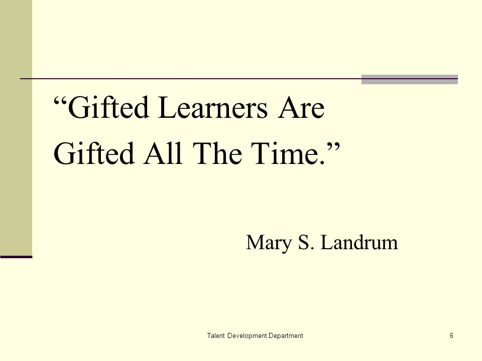 Talent Development Department6 Gifted Learners Are Gifted All The Time. Mary S. Landrum