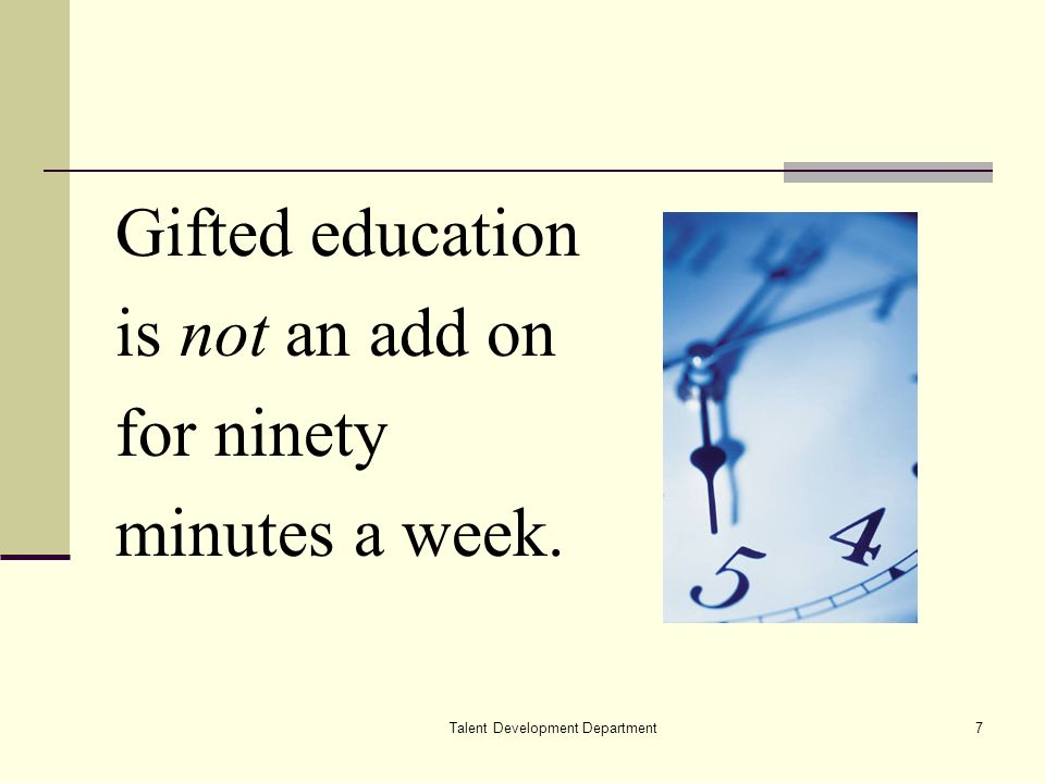 Talent Development Department7 Gifted education is not an add on for ninety minutes a week.