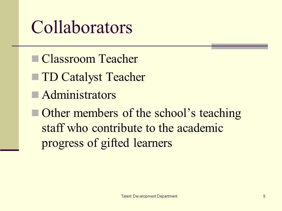 Talent Development Department9 Collaborators Classroom Teacher TD Catalyst Teacher Administrators Other members of the schools teaching staff who contribute to the academic progress of gifted learners