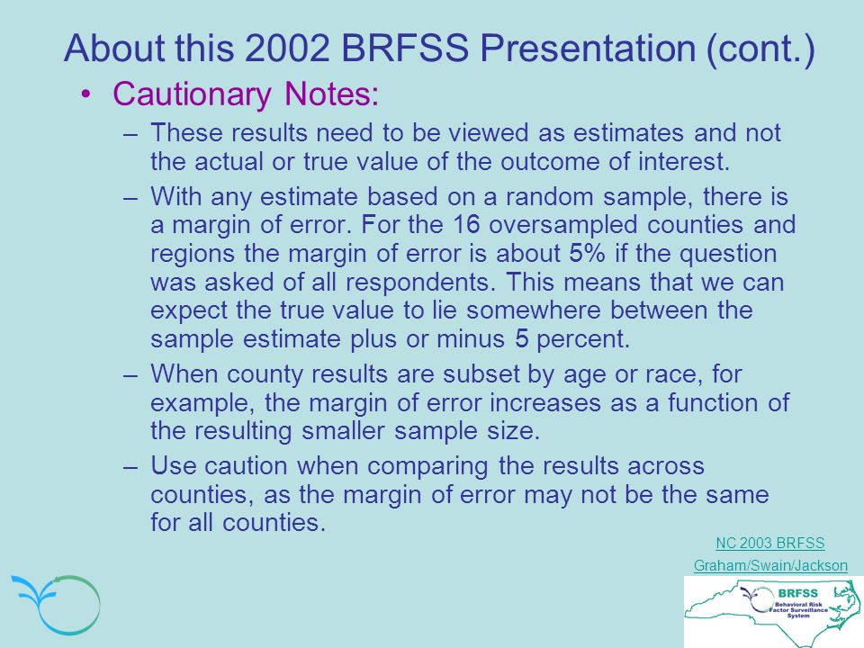 NC 2003 BRFSS Graham/Swain/Jackson About this 2002 BRFSS Presentation (cont.) Cautionary Notes: –These results need to be viewed as estimates and not the actual or true value of the outcome of interest.