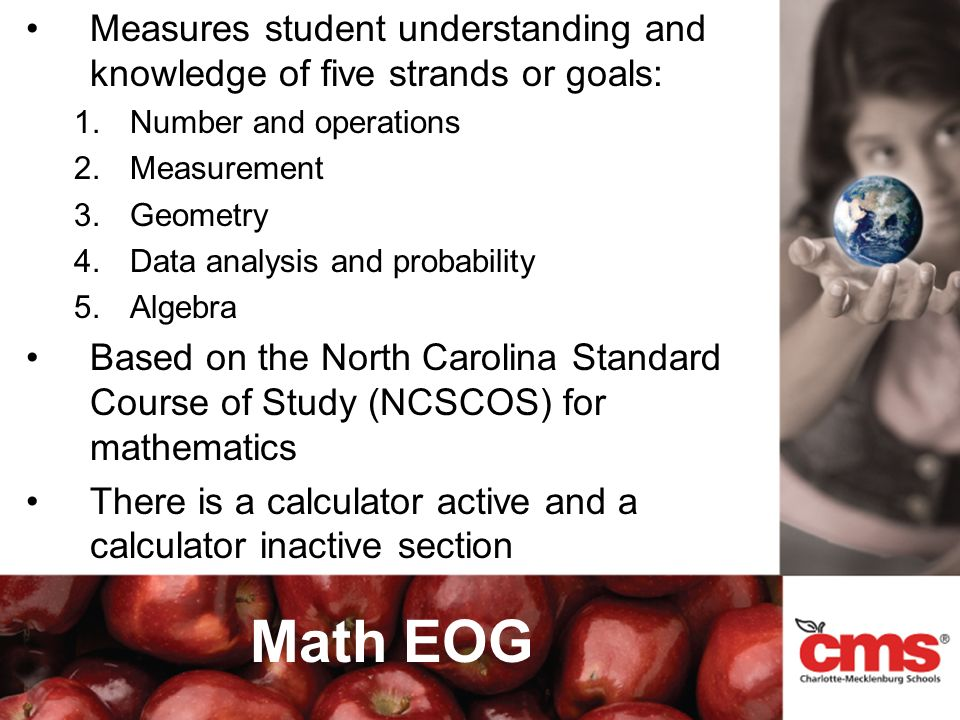 Math EOG Measures student understanding and knowledge of five strands or goals: 1.Number and operations 2.Measurement 3.Geometry 4.Data analysis and probability 5.Algebra Based on the North Carolina Standard Course of Study (NCSCOS) for mathematics There is a calculator active and a calculator inactive section