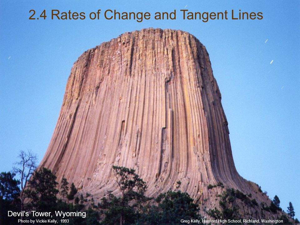 2.4 Rates of Change and Tangent Lines Devils Tower, Wyoming Greg Kelly, Hanford High School, Richland, WashingtonPhoto by Vickie Kelly, 1993