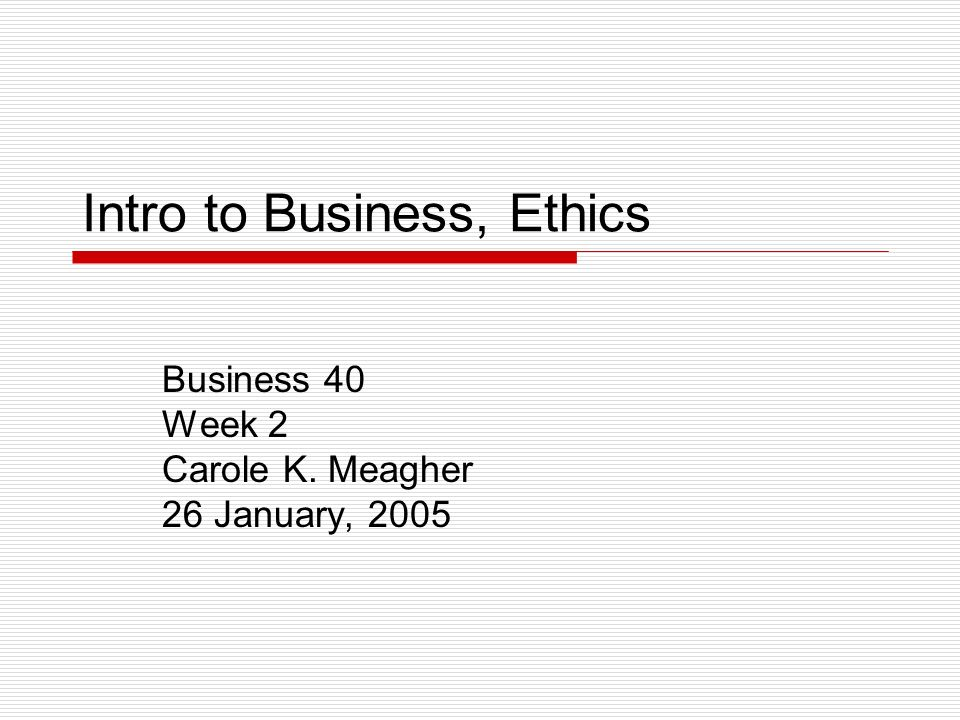 Intro to Business, Ethics Business 40 Week 2 Carole K. Meagher 26 January, 2005