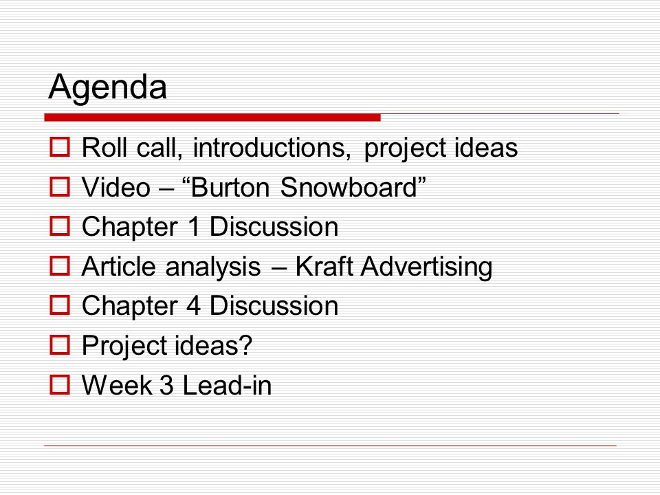 Agenda Roll call, introductions, project ideas Video – Burton Snowboard Chapter 1 Discussion Article analysis – Kraft Advertising Chapter 4 Discussion Project ideas.