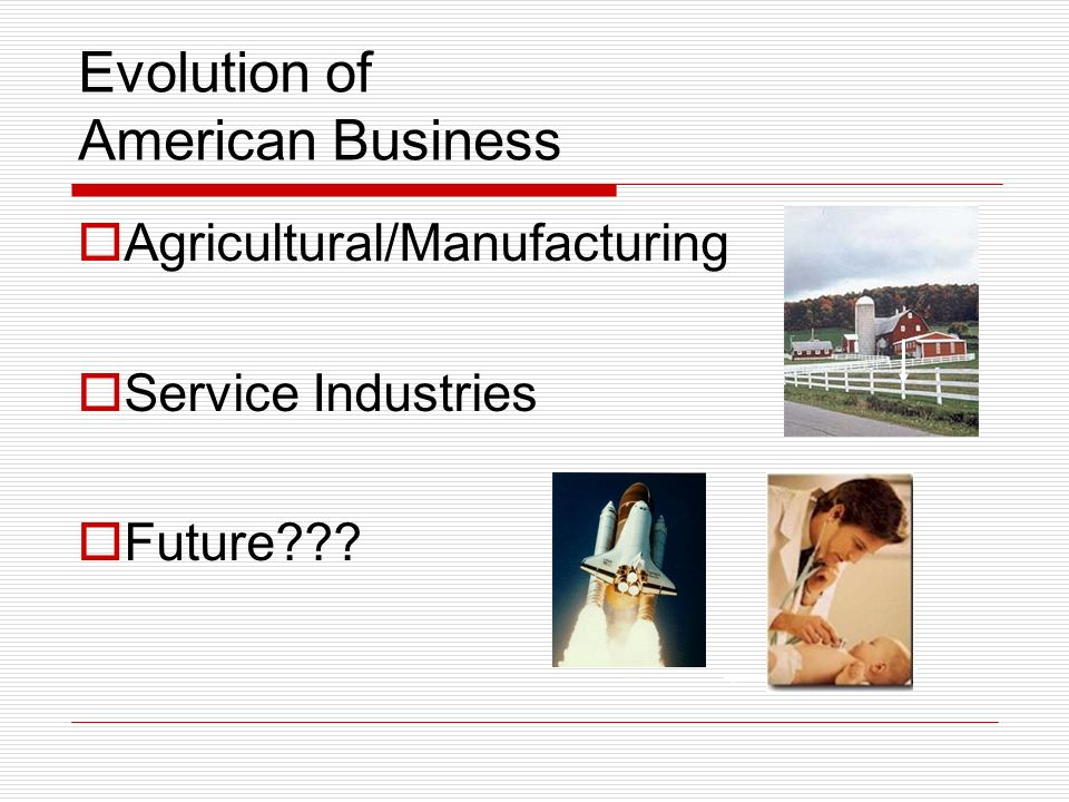 Evolution of American Business Agricultural/Manufacturing Service Industries Future