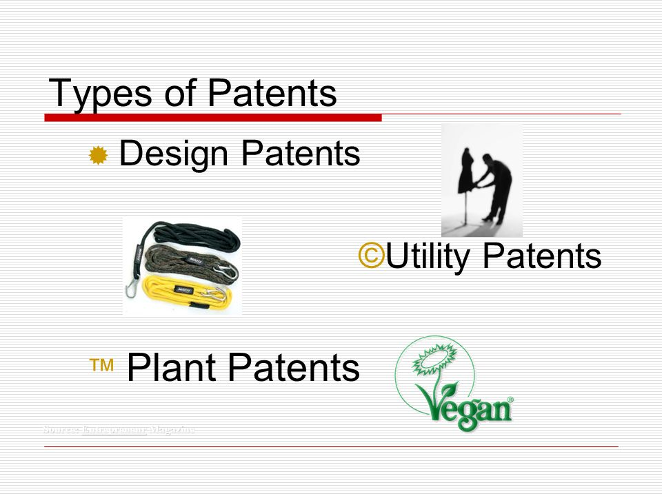 Types of Patents ® Design Patents ©Utility Patents Plant Patents Source: Entrepreneur Magazine