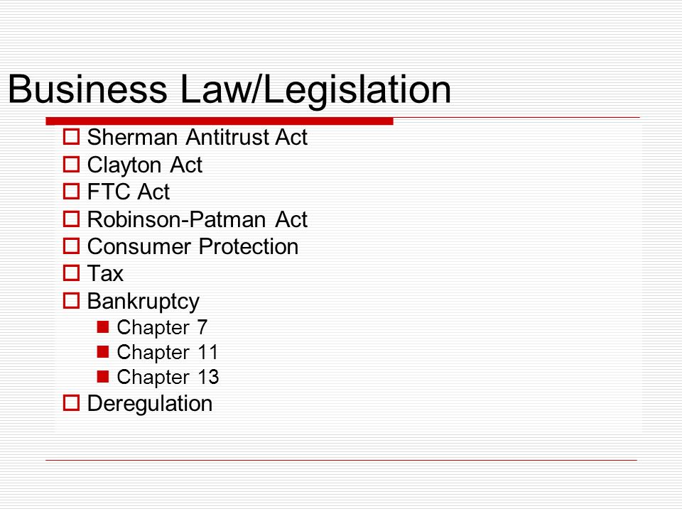 Business Law/Legislation Sherman Antitrust Act Clayton Act FTC Act Robinson-Patman Act Consumer Protection Tax Bankruptcy Chapter 7 Chapter 11 Chapter 13 Deregulation