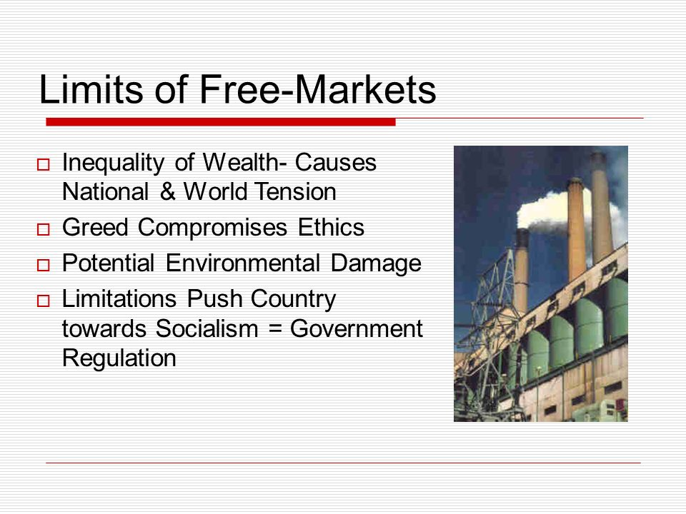 Limits of Free-Markets Inequality of Wealth- Causes National & World Tension Greed Compromises Ethics Potential Environmental Damage Limitations Push Country towards Socialism = Government Regulation