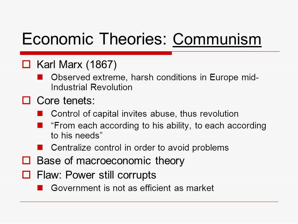 Economic Theories: Communism Karl Marx (1867) Observed extreme, harsh conditions in Europe mid- Industrial Revolution Core tenets: Control of capital invites abuse, thus revolution From each according to his ability, to each according to his needs Centralize control in order to avoid problems Base of macroeconomic theory Flaw: Power still corrupts Government is not as efficient as market