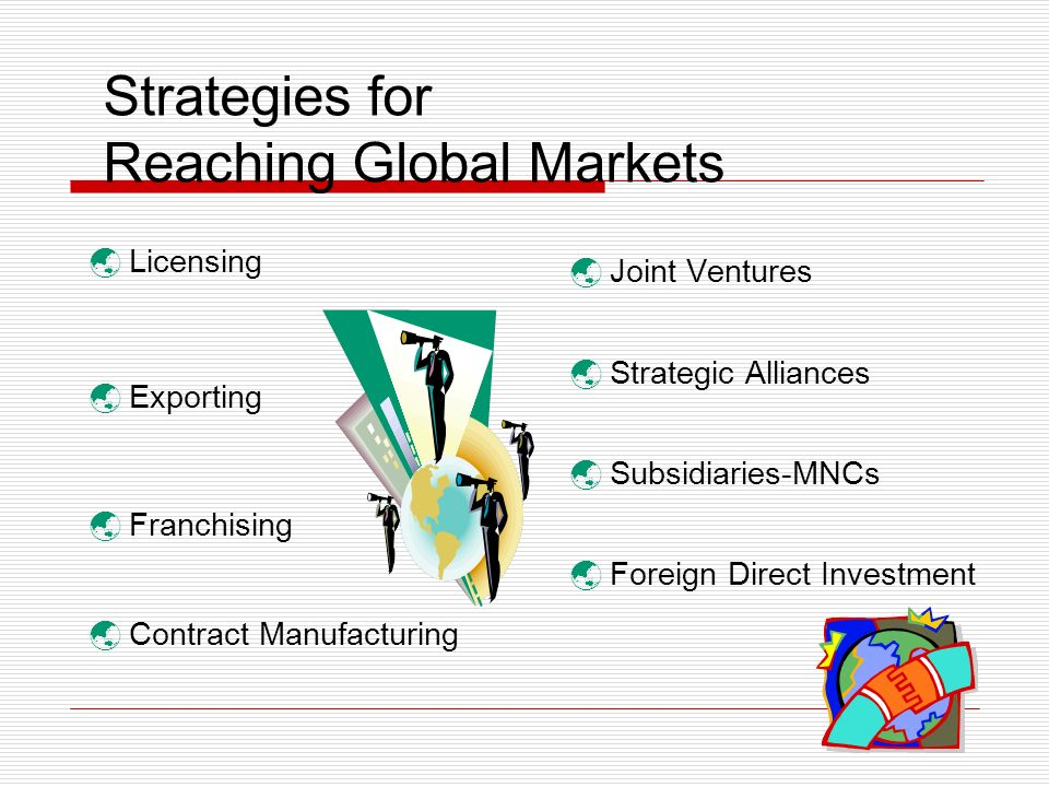 Strategies for Reaching Global Markets Licensing Exporting Franchising Contract Manufacturing Joint Ventures Strategic Alliances Subsidiaries-MNCs Foreign Direct Investment