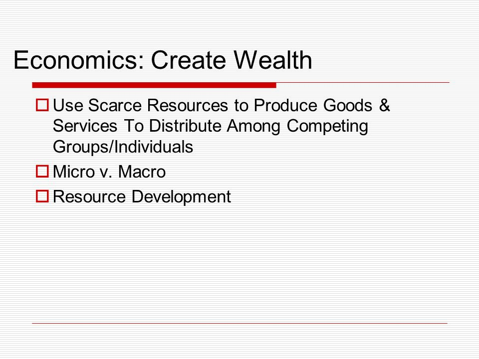 Economics: Create Wealth Use Scarce Resources to Produce Goods & Services To Distribute Among Competing Groups/Individuals Micro v.