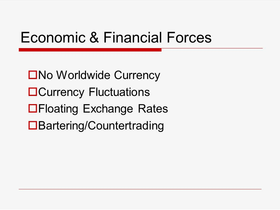 Economic & Financial Forces No Worldwide Currency Currency Fluctuations Floating Exchange Rates Bartering/Countertrading