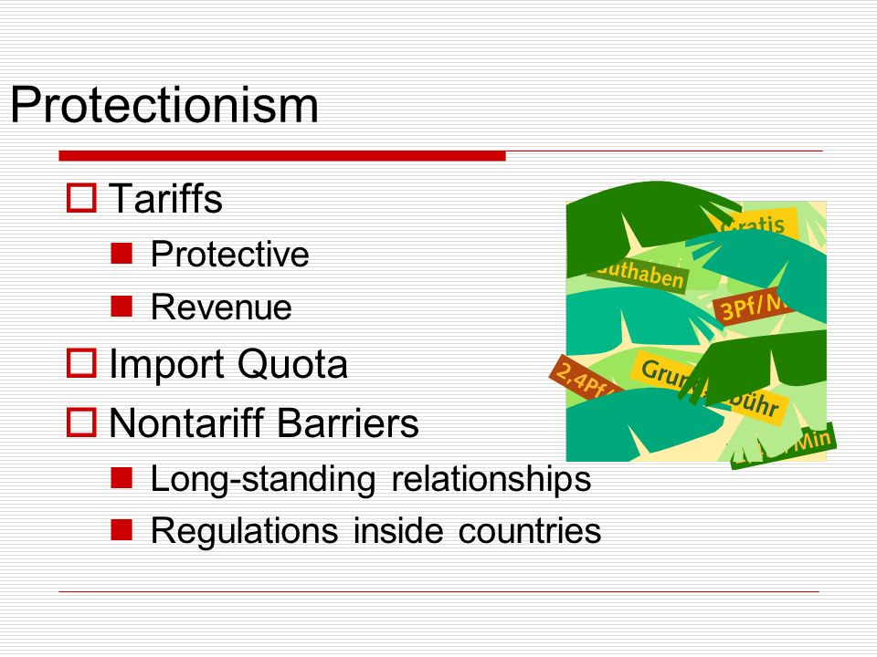 Protectionism Tariffs Protective Revenue Import Quota Nontariff Barriers Long-standing relationships Regulations inside countries