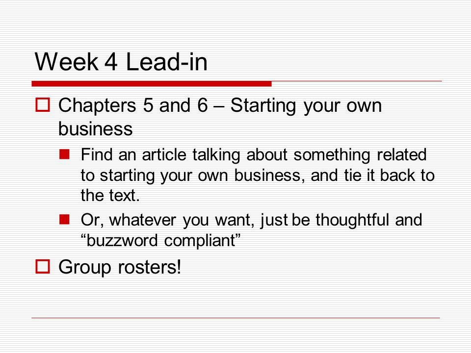 Week 4 Lead-in Chapters 5 and 6 – Starting your own business Find an article talking about something related to starting your own business, and tie it back to the text.