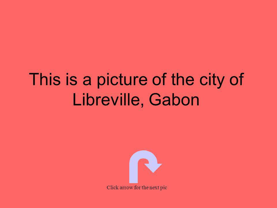 This is a picture of the city of Libreville, Gabon Click arrow for the next pic