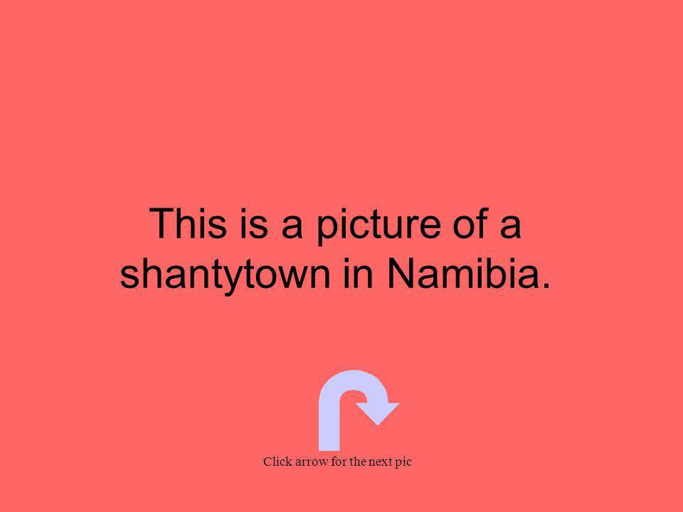 This is a picture of a shantytown in Namibia. Click arrow for the next pic
