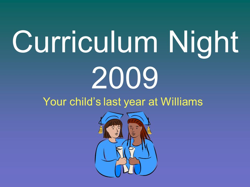 Curriculum Night 2009 Your childs last year at Williams