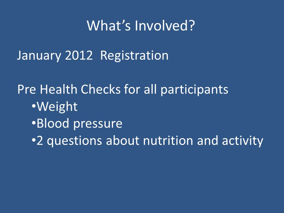 January 2012 Registration Pre Health Checks for all participants Weight Blood pressure 2 questions about nutrition and activity Whats Involved
