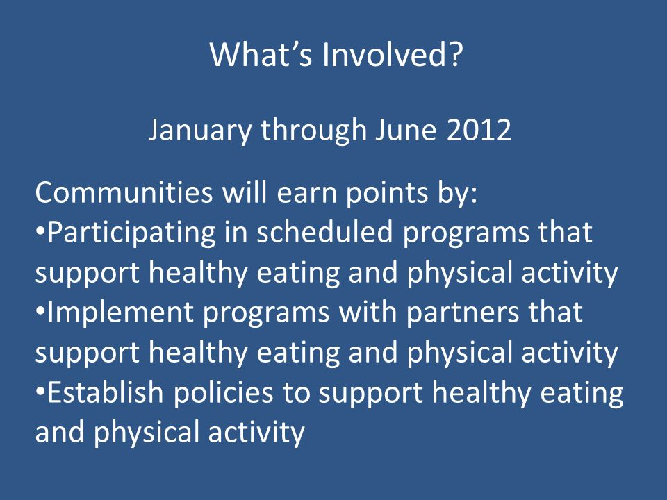 January through June 2012 Communities will earn points by: Participating in scheduled programs that support healthy eating and physical activity Implement programs with partners that support healthy eating and physical activity Establish policies to support healthy eating and physical activity Whats Involved