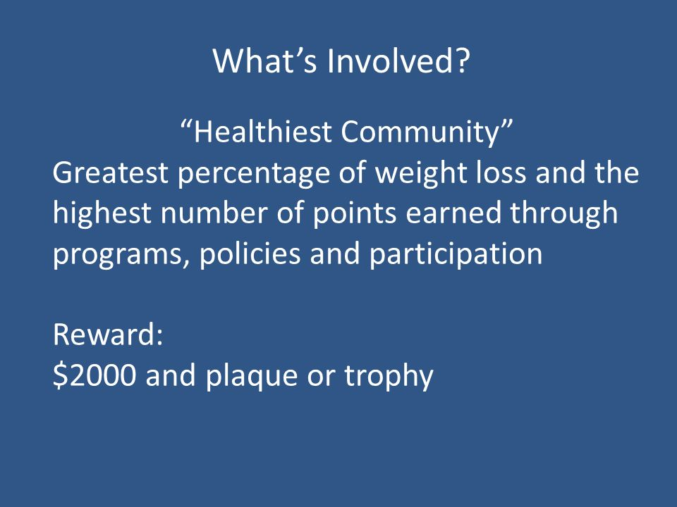Healthiest Community Greatest percentage of weight loss and the highest number of points earned through programs, policies and participation Reward: $2000 and plaque or trophy Whats Involved