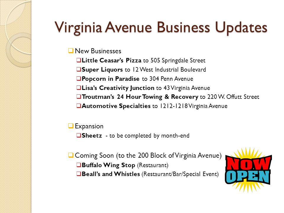 Virginia Avenue Business Updates New Businesses Little Ceasars Pizza to 505 Springdale Street Super Liquors to 12 West Industrial Boulevard Popcorn in Paradise to 304 Penn Avenue Lisas Creativity Junction to 43 Virginia Avenue Troutmans 24 Hour Towing & Recovery to 220 W.