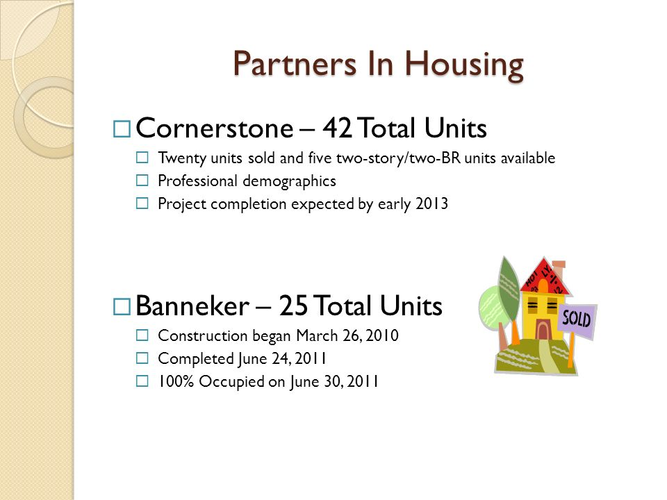 Partners In Housing Cornerstone – 42 Total Units Twenty units sold and five two-story/two-BR units available Professional demographics Project completion expected by early 2013 Banneker – 25 Total Units Construction began March 26, 2010 Completed June 24, 2011 100% Occupied on June 30, 2011