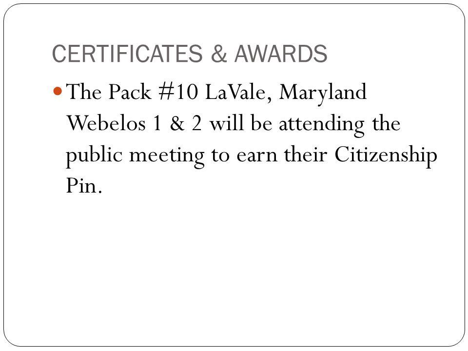 CERTIFICATES & AWARDS The Pack #10 LaVale, Maryland Webelos 1 & 2 will be attending the public meeting to earn their Citizenship Pin.