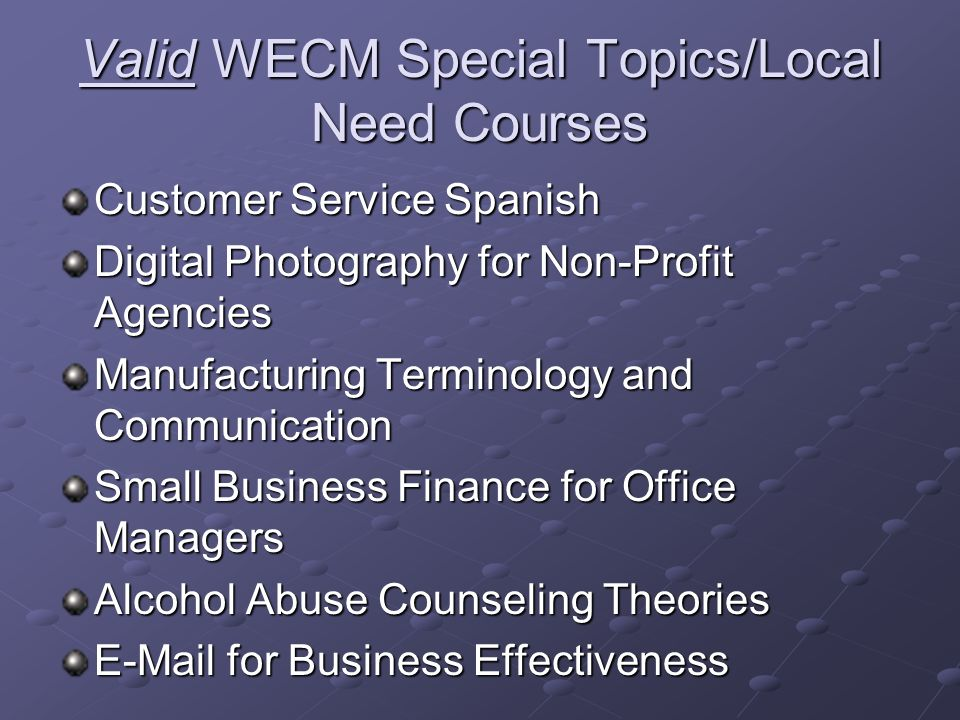 Valid WECM Special Topics/Local Need Courses Customer Service Spanish Digital Photography for Non-Profit Agencies Manufacturing Terminology and Communication Small Business Finance for Office Managers Alcohol Abuse Counseling Theories E-Mail for Business Effectiveness