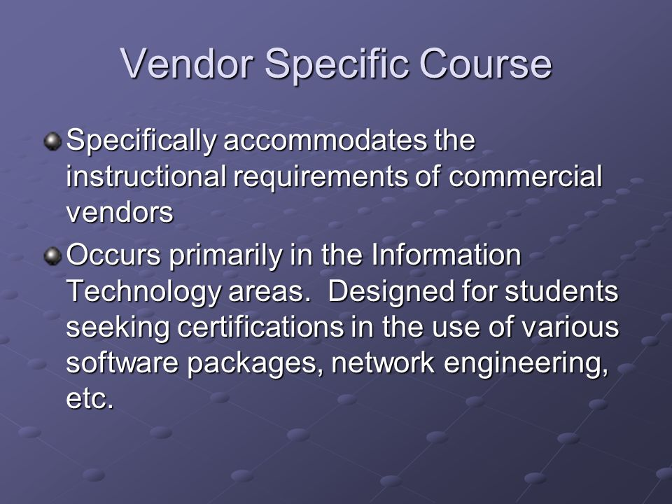 Vendor Specific Course Specifically accommodates the instructional requirements of commercial vendors Occurs primarily in the Information Technology areas.