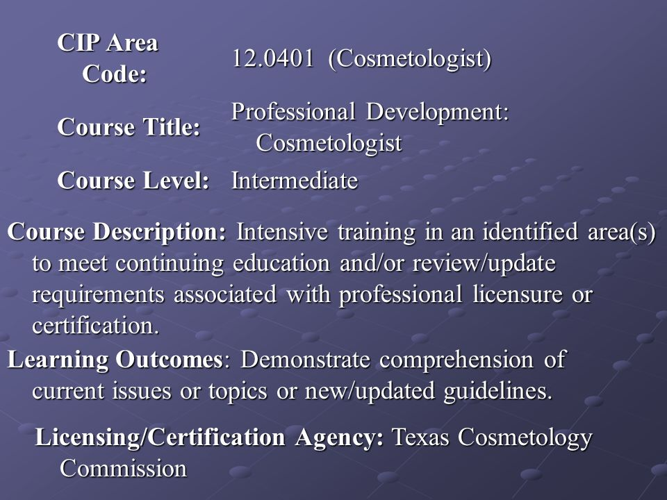 CIP Area Code: 12.0401 (Cosmetologist) Course Title: Professional Development: Cosmetologist Course Level: Intermediate Course Description: Intensive training in an identified area(s) to meet continuing education and/or review/update requirements associated with professional licensure or certification.