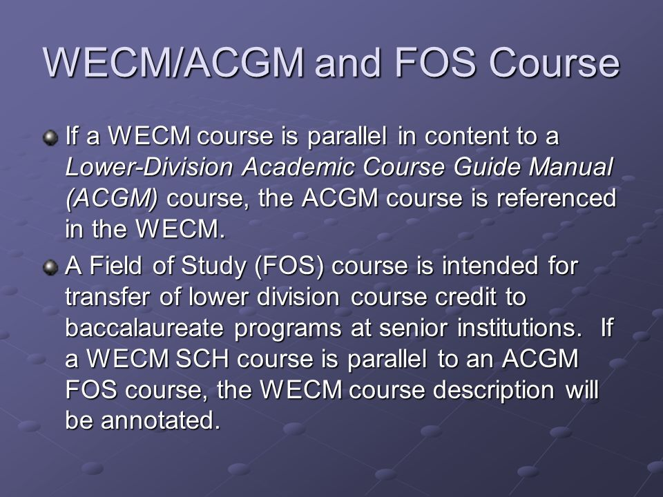 WECM/ACGM and FOS Course If a WECM course is parallel in content to a Lower-Division Academic Course Guide Manual (ACGM) course, the ACGM course is referenced in the WECM.
