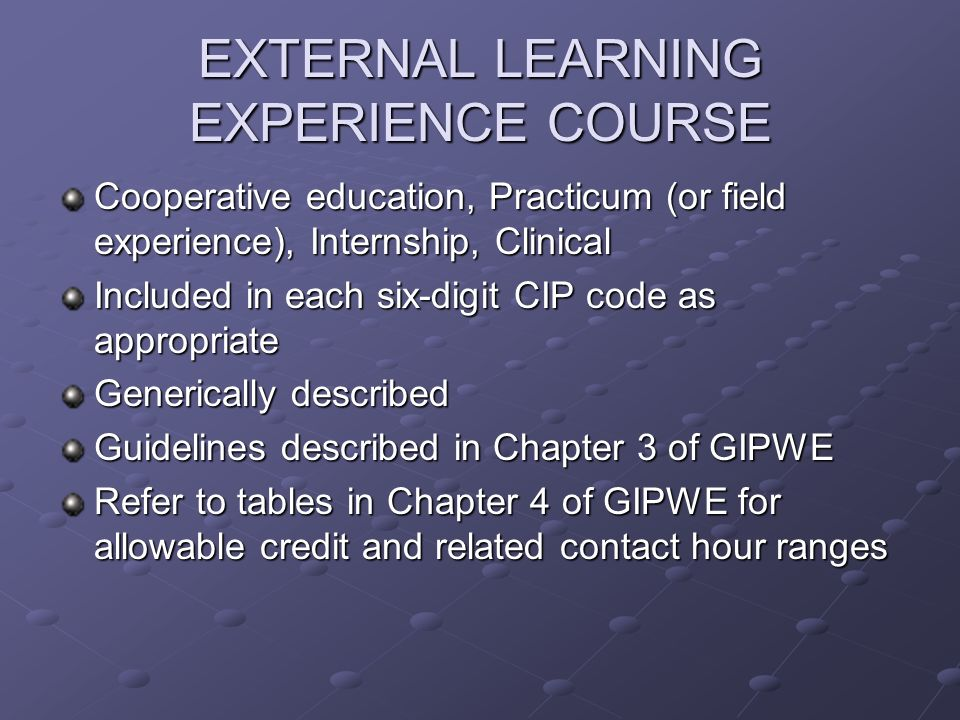 EXTERNAL LEARNING EXPERIENCE COURSE Cooperative education, Practicum (or field experience), Internship, Clinical Included in each six-digit CIP code as appropriate Generically described Guidelines described in Chapter 3 of GIPWE Refer to tables in Chapter 4 of GIPWE for allowable credit and related contact hour ranges