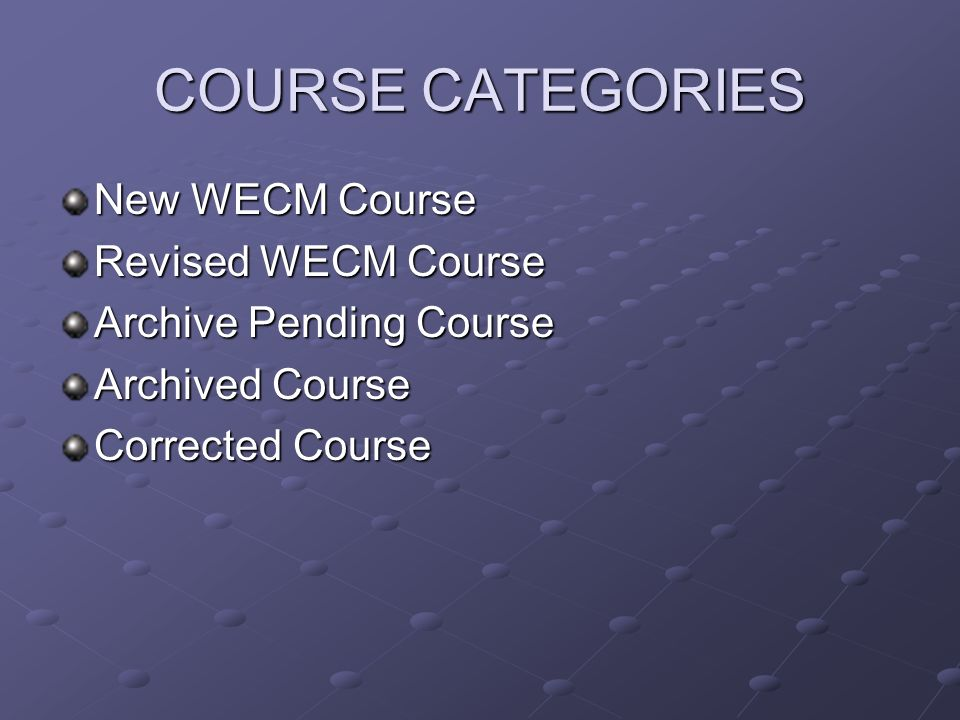 COURSE CATEGORIES New WECM Course Revised WECM Course Archive Pending Course Archived Course Corrected Course