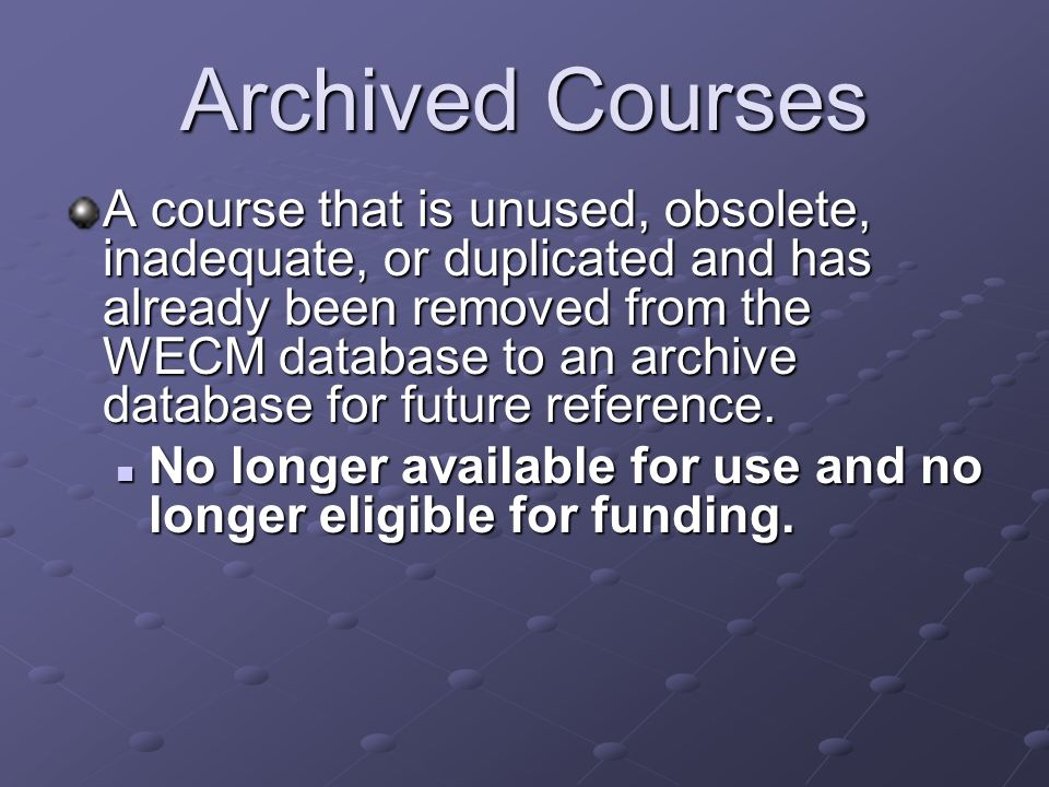Archived Courses A course that is unused, obsolete, inadequate, or duplicated and has already been removed from the WECM database to an archive database for future reference.