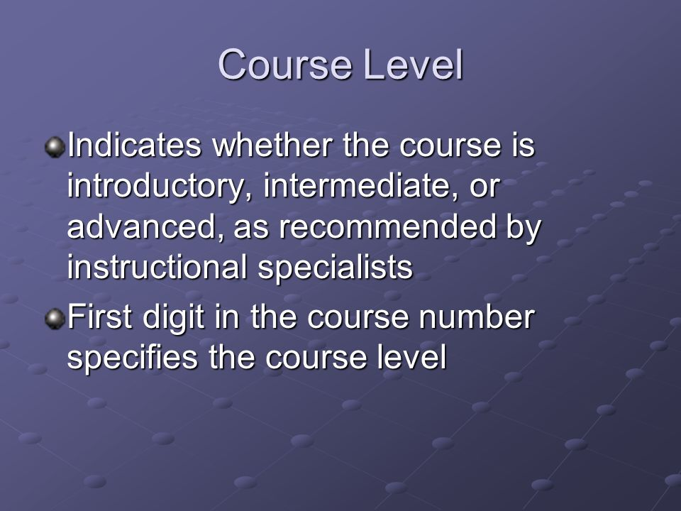 Course Level Indicates whether the course is introductory, intermediate, or advanced, as recommended by instructional specialists First digit in the course number specifies the course level