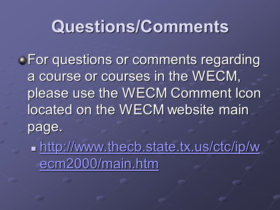 Questions/Comments For questions or comments regarding a course or courses in the WECM, please use the WECM Comment Icon located on the WECM website main page.
