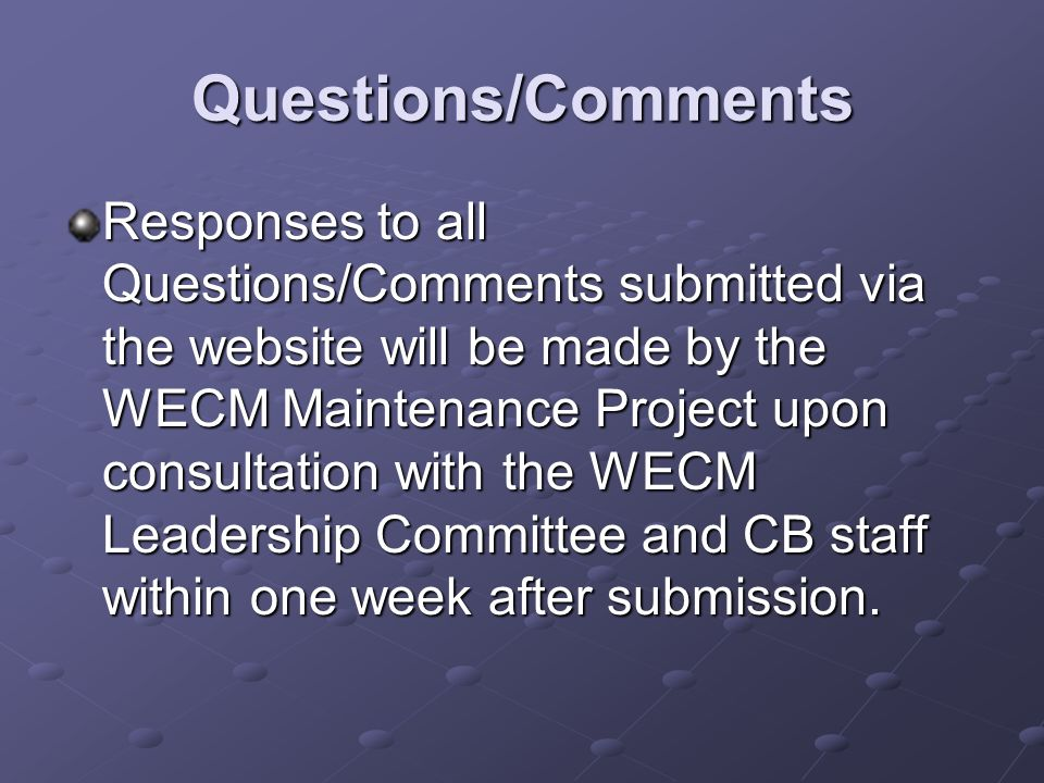 Questions/Comments Responses to all Questions/Comments submitted via the website will be made by the WECM Maintenance Project upon consultation with the WECM Leadership Committee and CB staff within one week after submission.