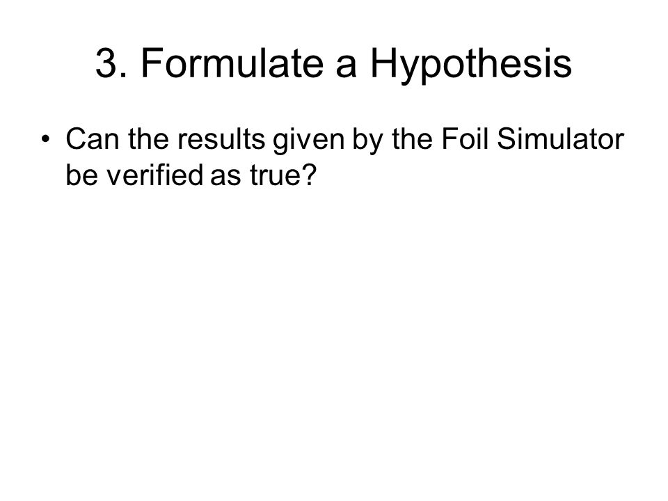 3. Formulate a Hypothesis Can the results given by the Foil Simulator be verified as true