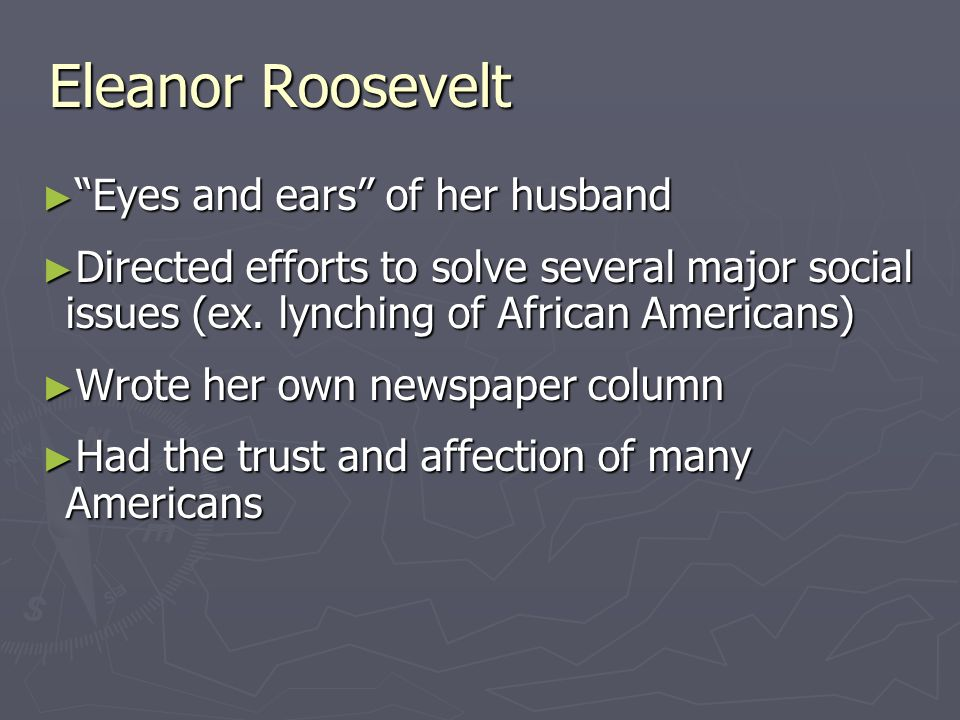 Eleanor Roosevelt Eyes and ears of her husband Eyes and ears of her husband Directed efforts to solve several major social issues (ex.
