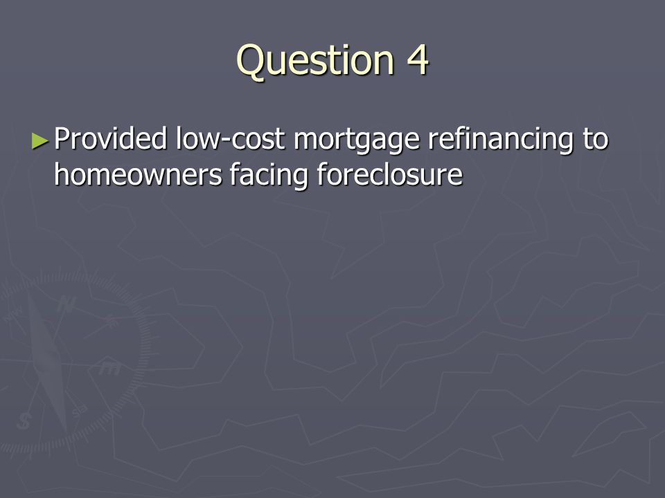 Question 4 Provided low-cost mortgage refinancing to homeowners facing foreclosure Provided low-cost mortgage refinancing to homeowners facing foreclosure