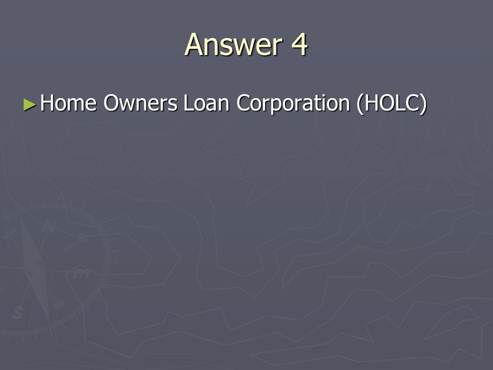 Answer 4 Home Owners Loan Corporation (HOLC) Home Owners Loan Corporation (HOLC)