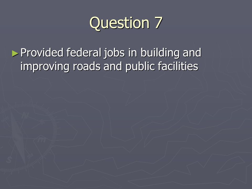 Question 7 Provided federal jobs in building and improving roads and public facilities Provided federal jobs in building and improving roads and public facilities