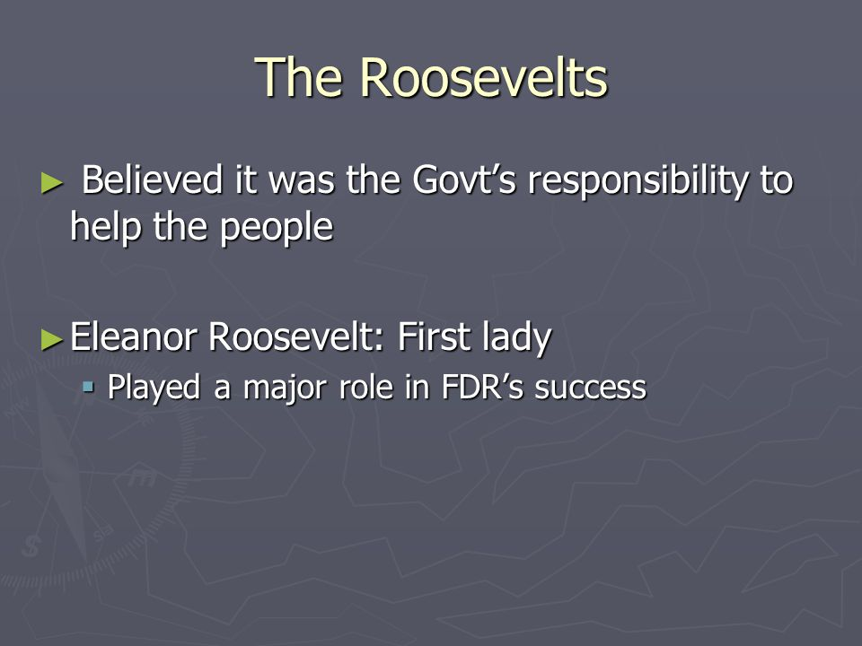 The Roosevelts Believed it was the Govts responsibility to help the people Believed it was the Govts responsibility to help the people Eleanor Roosevelt: First lady Eleanor Roosevelt: First lady Played a major role in FDRs success Played a major role in FDRs success