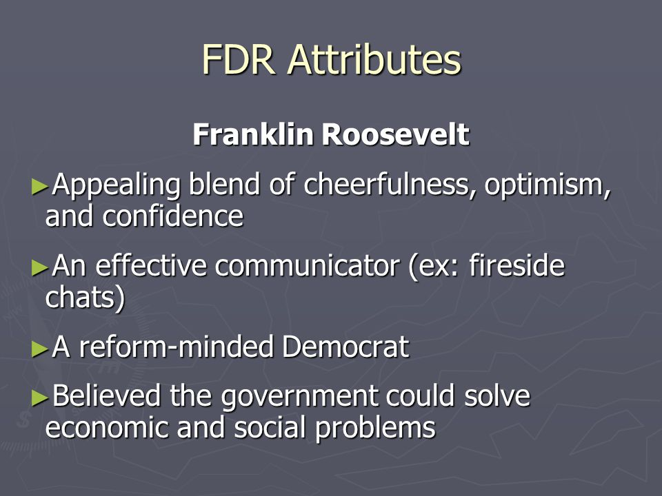 FDR Attributes Franklin Roosevelt Appealing blend of cheerfulness, optimism, and confidence Appealing blend of cheerfulness, optimism, and confidence An effective communicator (ex: fireside chats) An effective communicator (ex: fireside chats) A reform-minded Democrat A reform-minded Democrat Believed the government could solve economic and social problems Believed the government could solve economic and social problems
