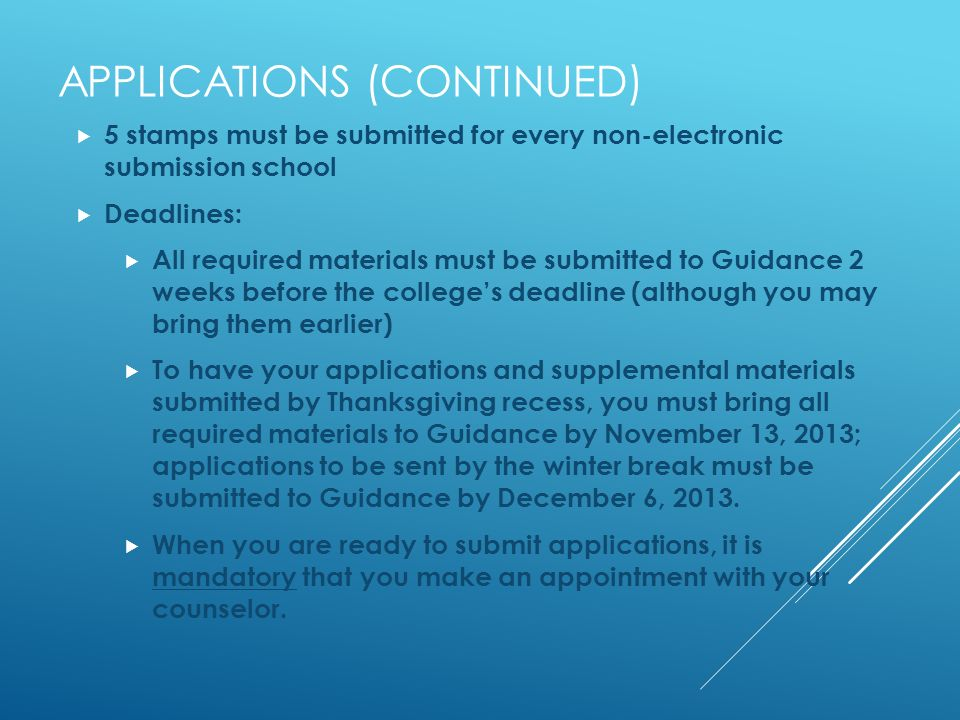 APPLICATIONS (CONTINUED) 5 stamps must be submitted for every non-electronic submission school Deadlines: All required materials must be submitted to Guidance 2 weeks before the colleges deadline (although you may bring them earlier) To have your applications and supplemental materials submitted by Thanksgiving recess, you must bring all required materials to Guidance by November 13, 2013; applications to be sent by the winter break must be submitted to Guidance by December 6, 2013.